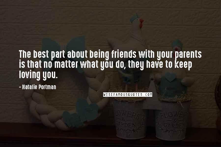 Natalie Portman quotes: The best part about being friends with your parents is that no matter what you do, they have to keep loving you.