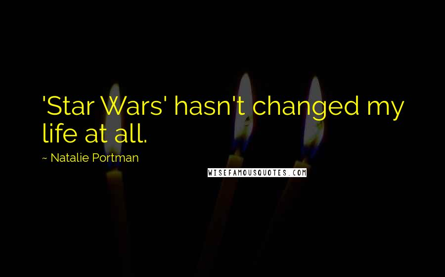 Natalie Portman quotes: 'Star Wars' hasn't changed my life at all.