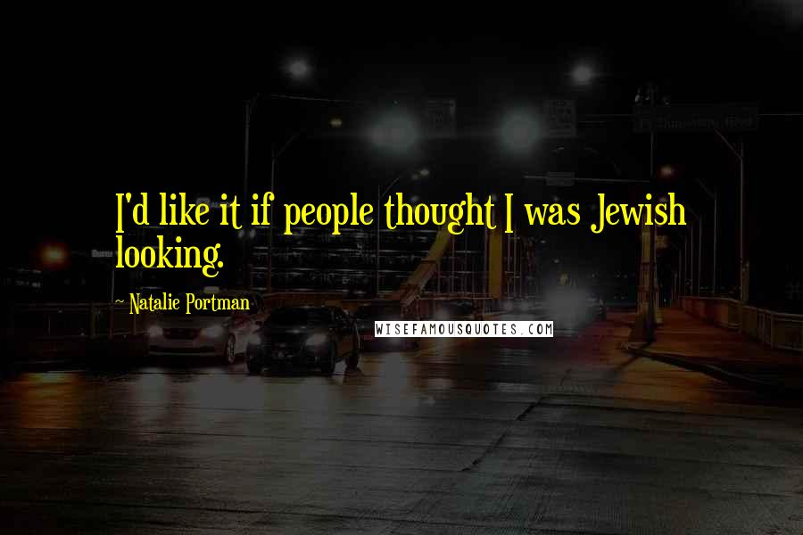 Natalie Portman quotes: I'd like it if people thought I was Jewish looking.