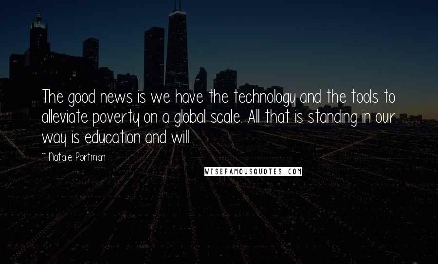 Natalie Portman quotes: The good news is we have the technology and the tools to alleviate poverty on a global scale. All that is standing in our way is education and will.