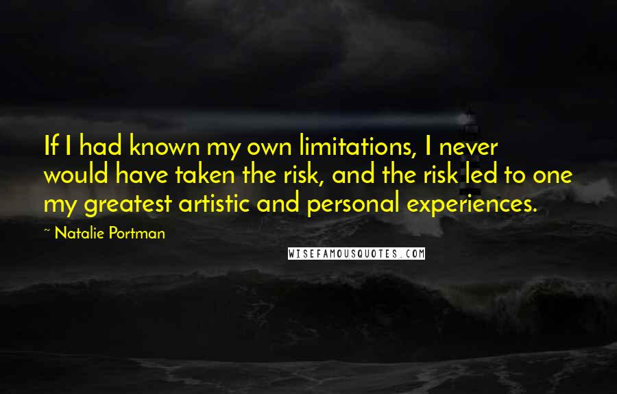 Natalie Portman quotes: If I had known my own limitations, I never would have taken the risk, and the risk led to one my greatest artistic and personal experiences.