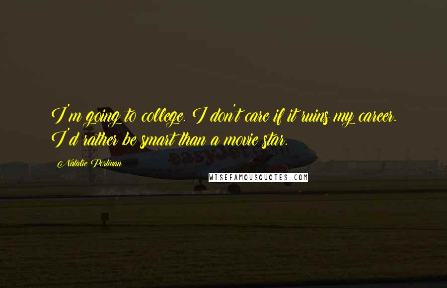 Natalie Portman quotes: I'm going to college. I don't care if it ruins my career. I'd rather be smart than a movie star.
