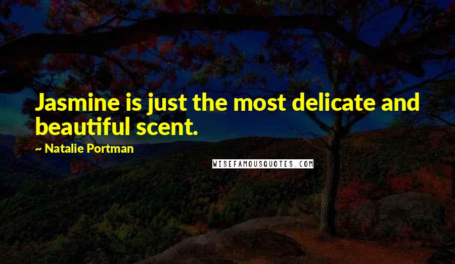 Natalie Portman quotes: Jasmine is just the most delicate and beautiful scent.