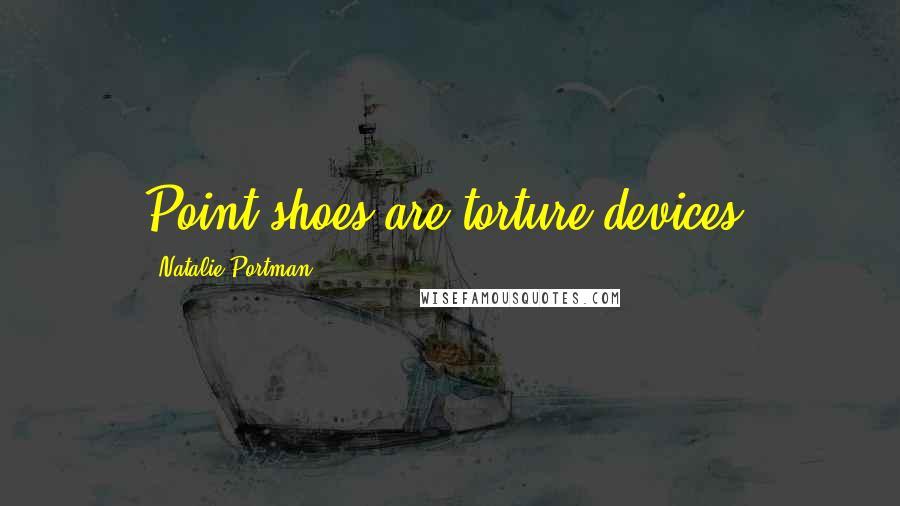 Natalie Portman quotes: Point shoes are torture devices.