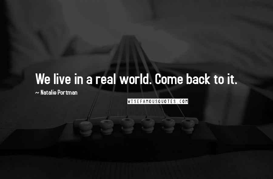 Natalie Portman quotes: We live in a real world. Come back to it.