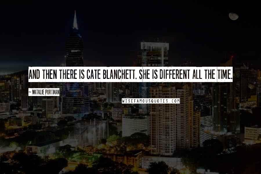 Natalie Portman quotes: And then there is Cate Blanchett. She is different all the time.