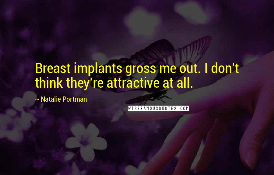 Natalie Portman quotes: Breast implants gross me out. I don't think they're attractive at all.