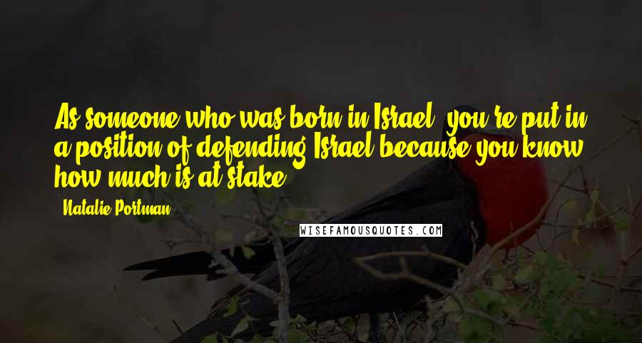 Natalie Portman quotes: As someone who was born in Israel, you're put in a position of defending Israel because you know how much is at stake.