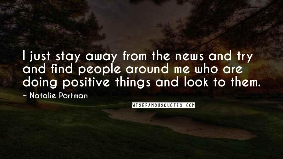 Natalie Portman quotes: I just stay away from the news and try and find people around me who are doing positive things and look to them.