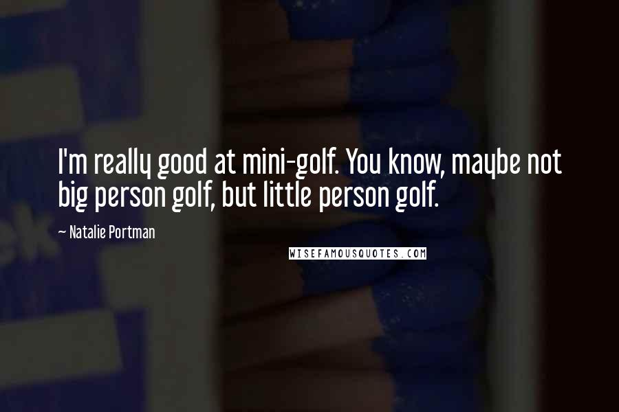 Natalie Portman quotes: I'm really good at mini-golf. You know, maybe not big person golf, but little person golf.
