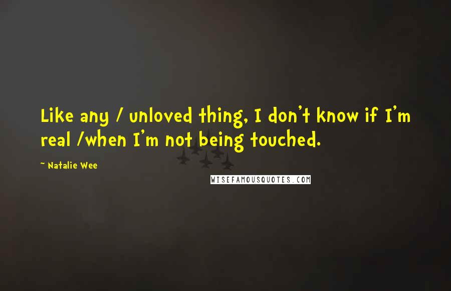 Natalie Wee quotes: Like any / unloved thing, I don't know if I'm real /when I'm not being touched.