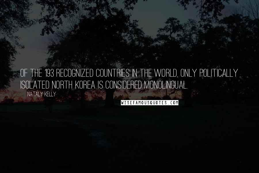 Nataly Kelly quotes: Of the 193 recognized countries in the world, only politically isolated North Korea is considered monolingual.