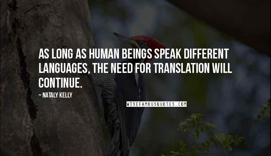 Nataly Kelly quotes: As long as human beings speak different languages, the need for translation will continue.