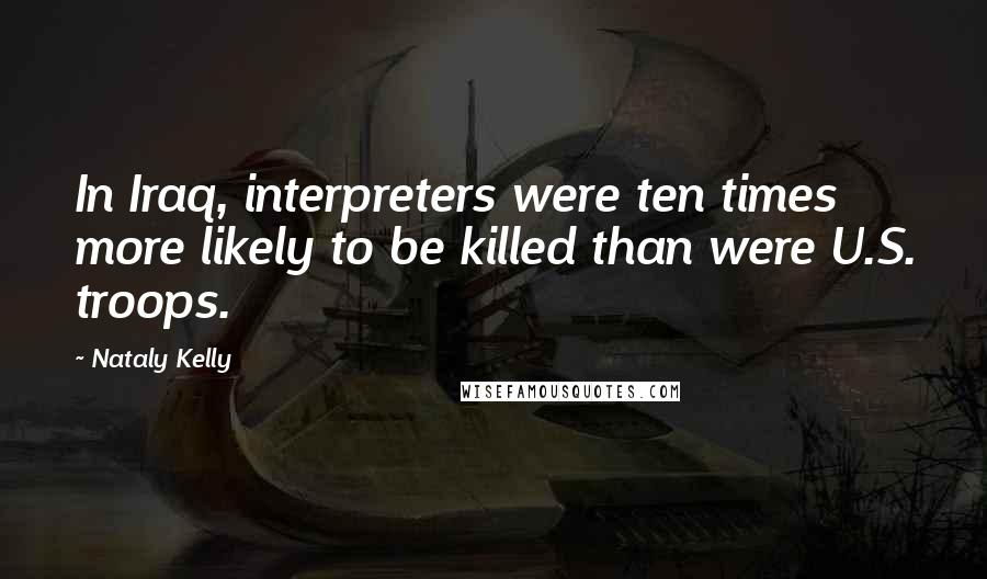 Nataly Kelly quotes: In Iraq, interpreters were ten times more likely to be killed than were U.S. troops.