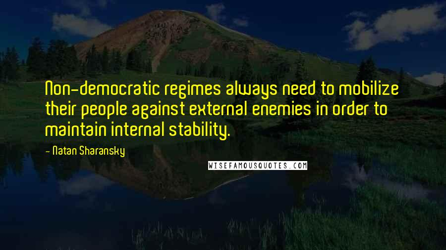 Natan Sharansky quotes: Non-democratic regimes always need to mobilize their people against external enemies in order to maintain internal stability.