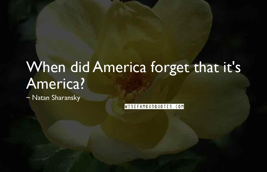 Natan Sharansky quotes: When did America forget that it's America?