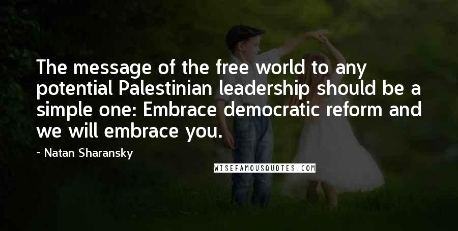 Natan Sharansky quotes: The message of the free world to any potential Palestinian leadership should be a simple one: Embrace democratic reform and we will embrace you.
