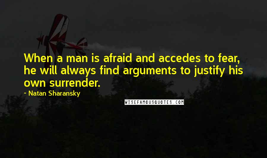 Natan Sharansky quotes: When a man is afraid and accedes to fear, he will always find arguments to justify his own surrender.