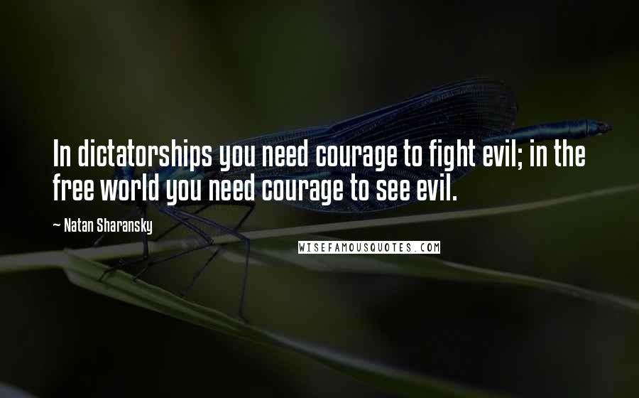 Natan Sharansky quotes: In dictatorships you need courage to fight evil; in the free world you need courage to see evil.