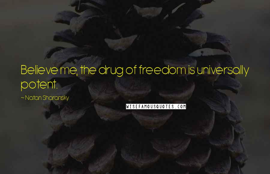 Natan Sharansky quotes: Believe me, the drug of freedom is universally potent.