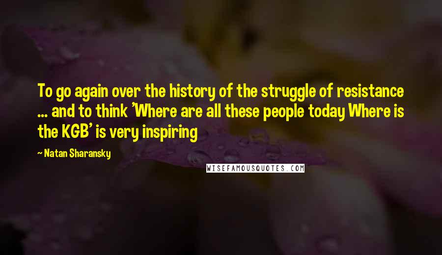 Natan Sharansky quotes: To go again over the history of the struggle of resistance ... and to think 'Where are all these people today Where is the KGB' is very inspiring