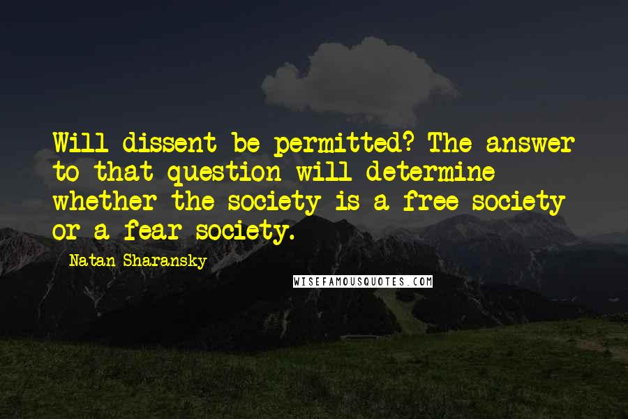 Natan Sharansky quotes: Will dissent be permitted? The answer to that question will determine whether the society is a free society or a fear society.