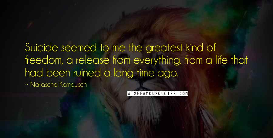 Natascha Kampusch quotes: Suicide seemed to me the greatest kind of freedom, a release from everything, from a life that had been ruined a long time ago.