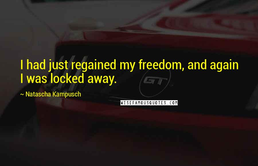 Natascha Kampusch quotes: I had just regained my freedom, and again I was locked away.