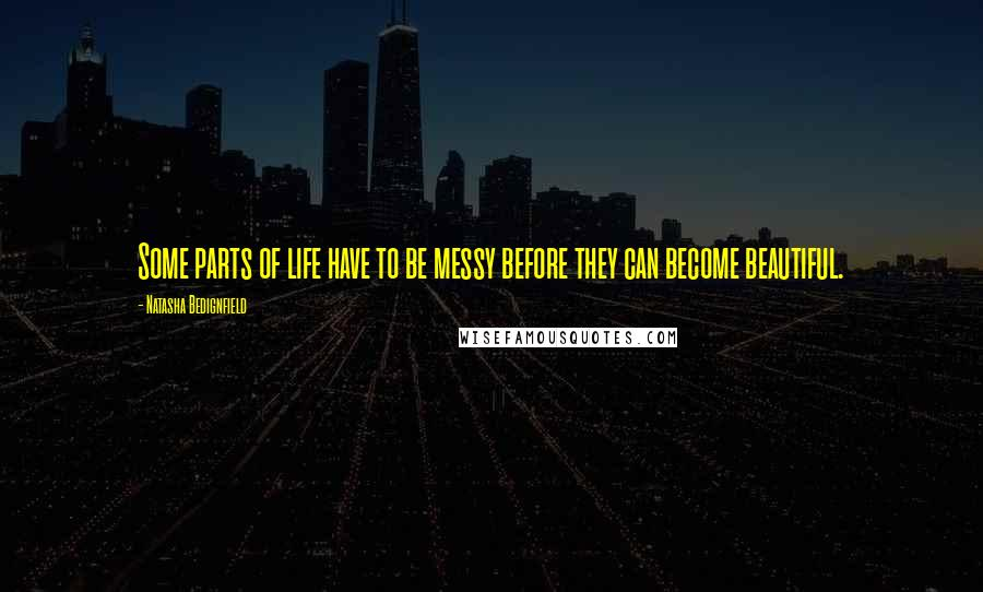 Natasha Bedignfield quotes: Some parts of life have to be messy before they can become beautiful.