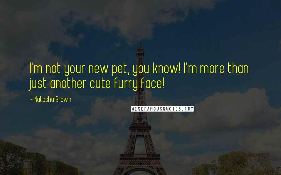 Natasha Brown quotes: I'm not your new pet, you know! I'm more than just another cute furry face!