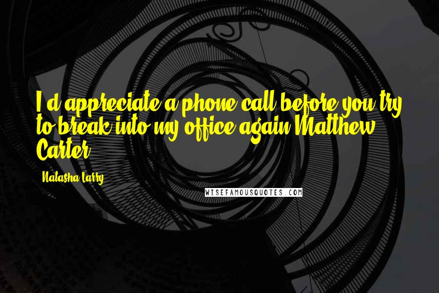 Natasha Larry quotes: I'd appreciate a phone call before you try to break into my office again-Matthew Carter