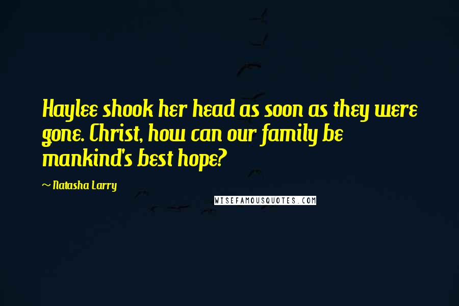 Natasha Larry quotes: Haylee shook her head as soon as they were gone. Christ, how can our family be mankind's best hope?