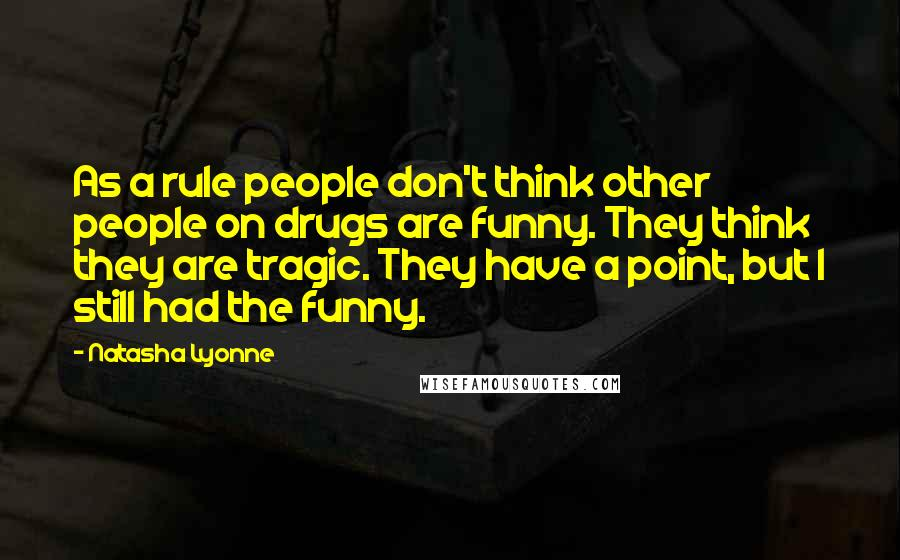 Natasha Lyonne quotes: As a rule people don't think other people on drugs are funny. They think they are tragic. They have a point, but I still had the funny.
