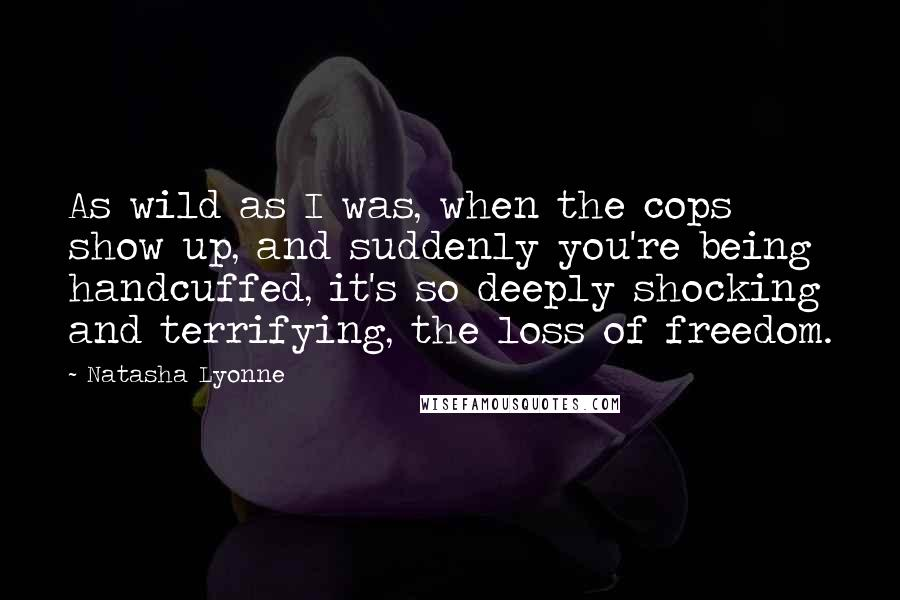 Natasha Lyonne quotes: As wild as I was, when the cops show up, and suddenly you're being handcuffed, it's so deeply shocking and terrifying, the loss of freedom.
