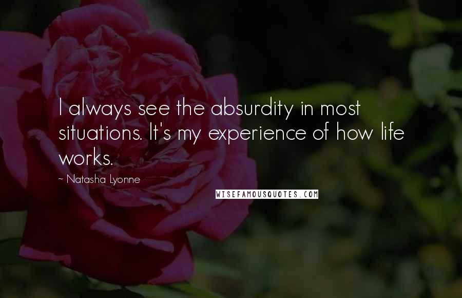 Natasha Lyonne quotes: I always see the absurdity in most situations. It's my experience of how life works.