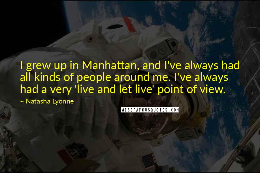 Natasha Lyonne quotes: I grew up in Manhattan, and I've always had all kinds of people around me. I've always had a very 'live and let live' point of view.