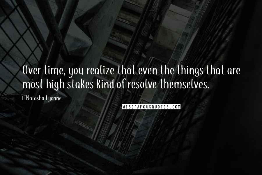 Natasha Lyonne quotes: Over time, you realize that even the things that are most high stakes kind of resolve themselves.