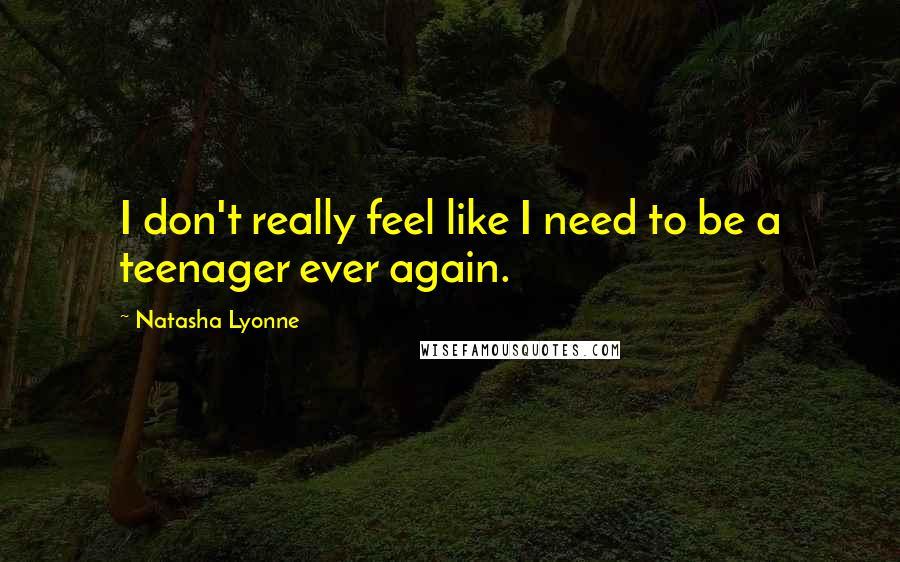 Natasha Lyonne quotes: I don't really feel like I need to be a teenager ever again.