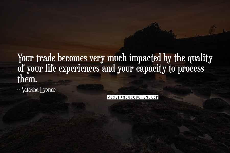 Natasha Lyonne quotes: Your trade becomes very much impacted by the quality of your life experiences and your capacity to process them.
