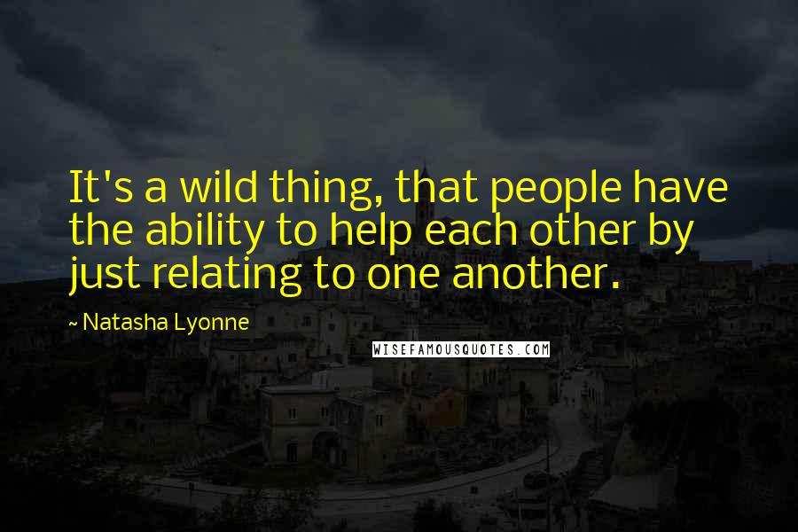 Natasha Lyonne quotes: It's a wild thing, that people have the ability to help each other by just relating to one another.