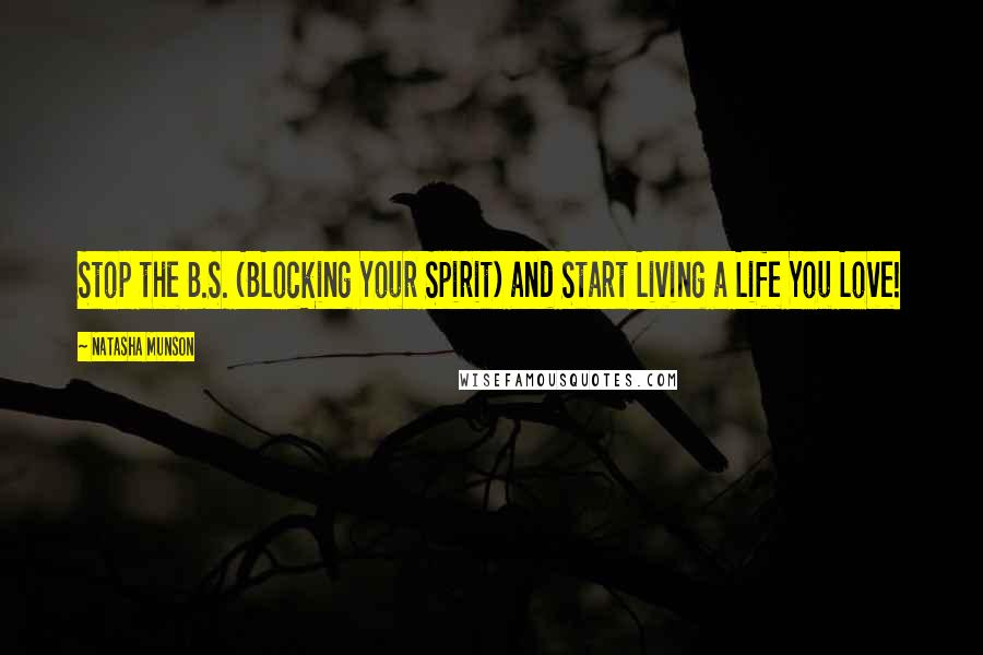 Natasha Munson quotes: Stop the B.S. (BLocking Your Spirit) and Start Living a Life You Love!