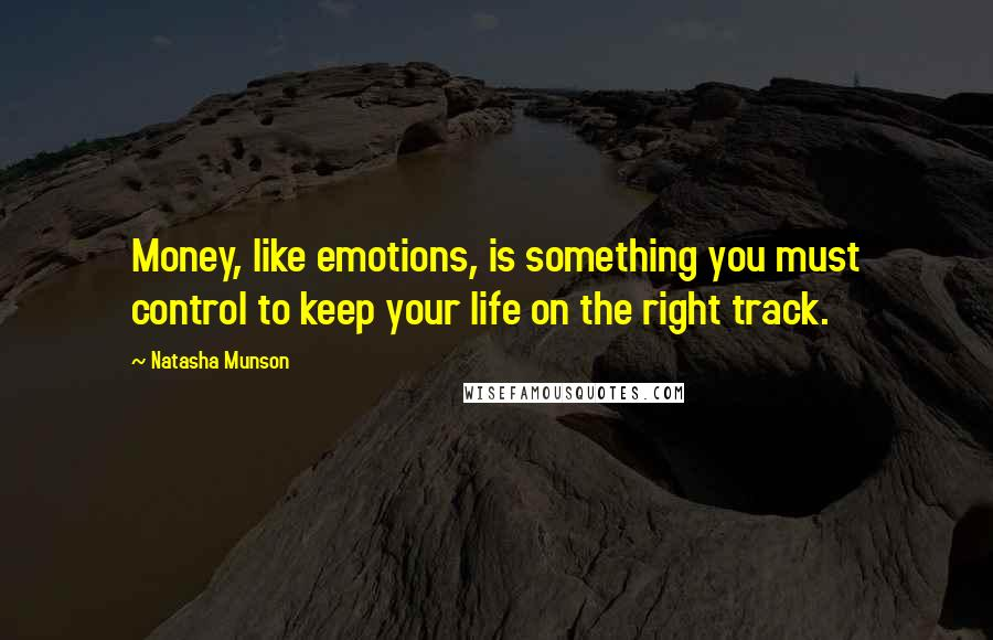 Natasha Munson quotes: Money, like emotions, is something you must control to keep your life on the right track.