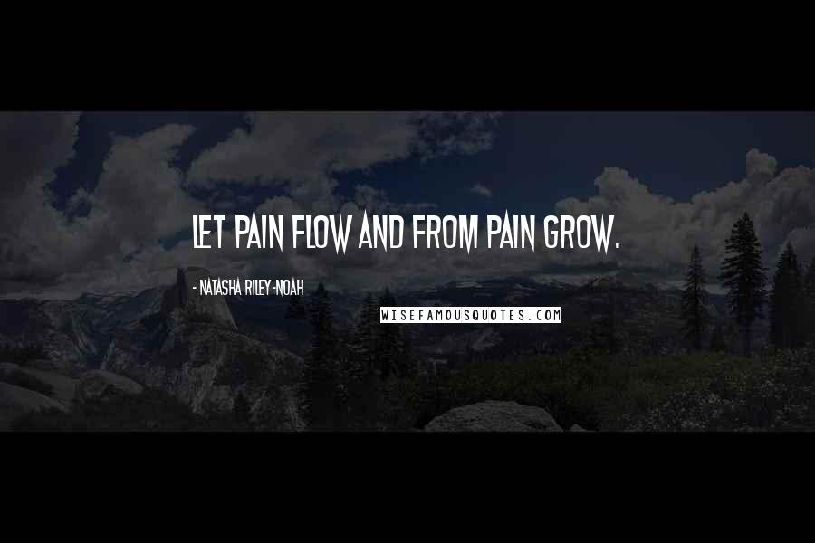 Natasha Riley-Noah quotes: Let pain flow and from pain grow.