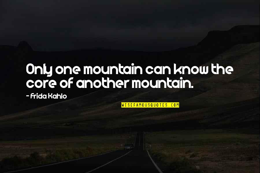 Natasha Romanoff Funny Quotes By Frida Kahlo: Only one mountain can know the core of