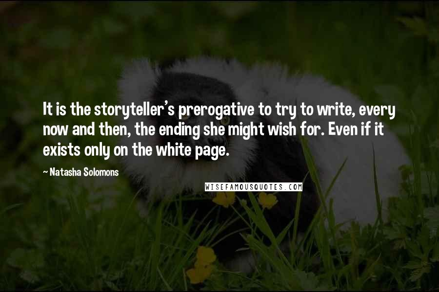 Natasha Solomons quotes: It is the storyteller's prerogative to try to write, every now and then, the ending she might wish for. Even if it exists only on the white page.
