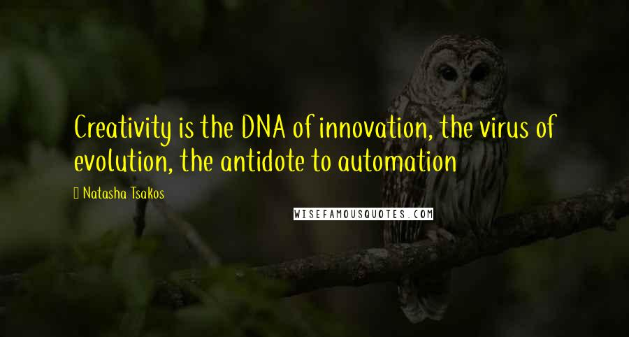 Natasha Tsakos quotes: Creativity is the DNA of innovation, the virus of evolution, the antidote to automation