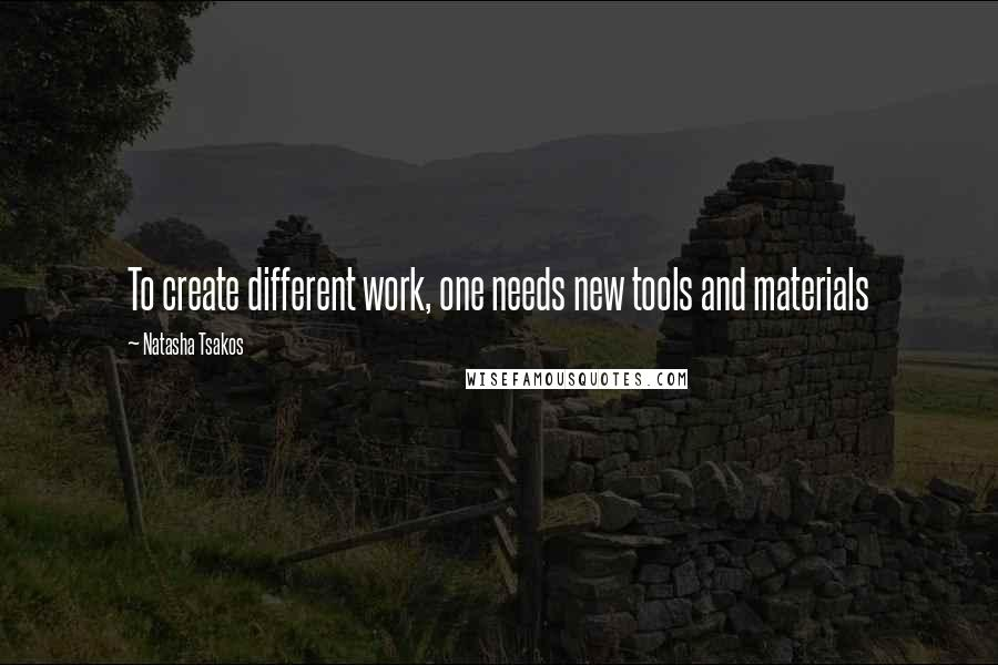 Natasha Tsakos quotes: To create different work, one needs new tools and materials