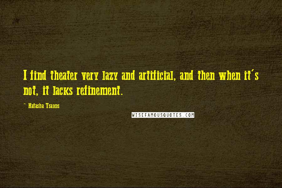Natasha Tsakos quotes: I find theater very lazy and artificial, and then when it's not, it lacks refinement.