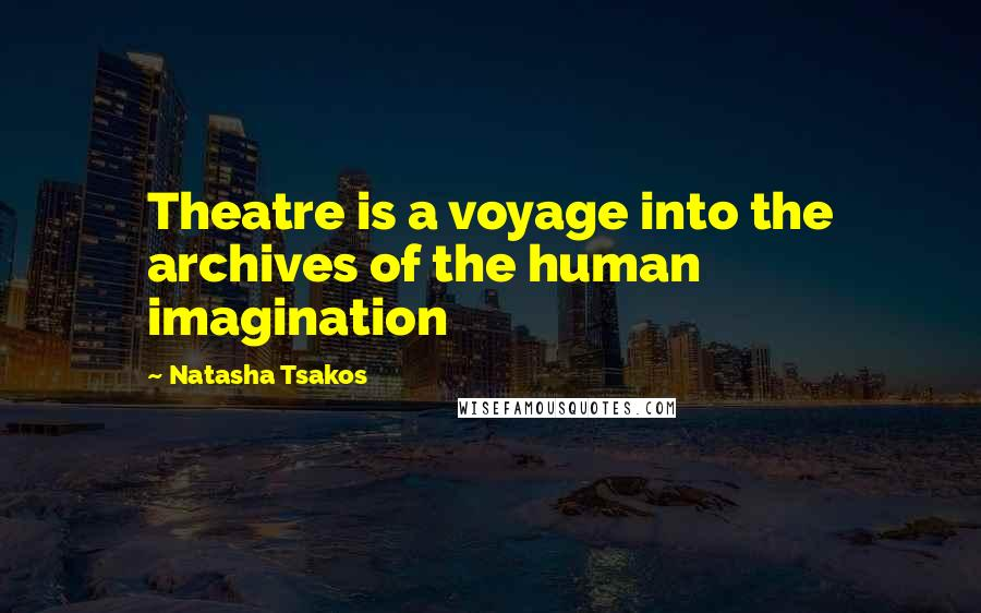 Natasha Tsakos quotes: Theatre is a voyage into the archives of the human imagination