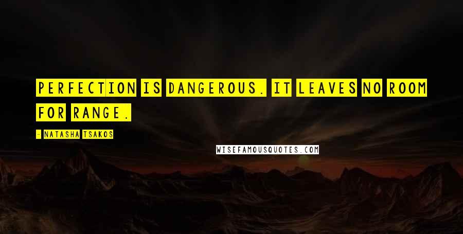 Natasha Tsakos quotes: Perfection is dangerous. It leaves no room for range.